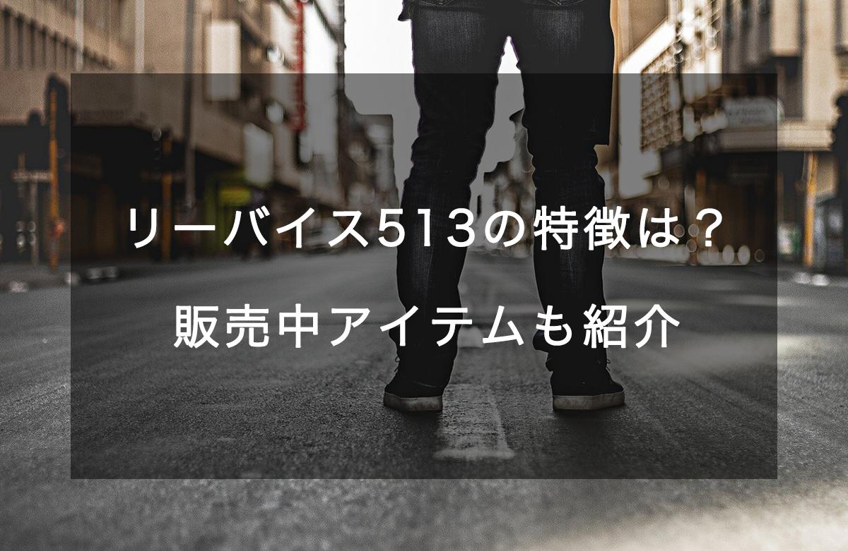 リーバイス513とは?特徴やコーディネート、おすすめ商品を紹介